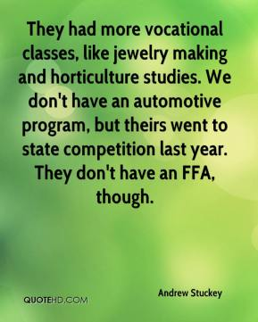 Andrew Stuckey - They had more vocational classes, like jewelry making and horticulture studies. We don't have an automotive program, but theirs went to state competition last year. They don't have an FFA, though.