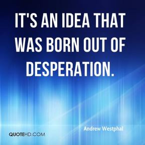 Andrew Westphal - It's an idea that was born out of desperation.