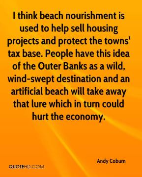 Andy Coburn - I think beach nourishment is used to help sell housing projects and protect the towns' tax base. People have this idea of the Outer Banks as a wild, wind-swept destination and an artificial beach will take away that lure which in turn could hurt the economy.