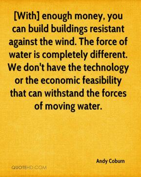 Andy Coburn - [With] enough money, you can build buildings resistant against the wind. The force of water is completely different. We don't have the technology or the economic feasibility that can withstand the forces of moving water.