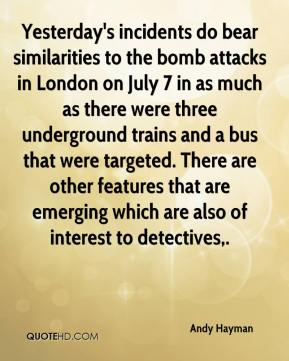 Andy Hayman - Yesterday's incidents do bear similarities to the bomb attacks in London on July 7 in as much as there were three underground trains and a bus that were targeted. There are other features that are emerging which are also of interest to detectives.