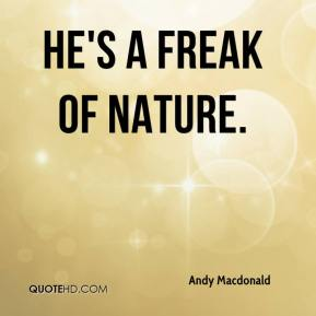 He's a freak of nature.