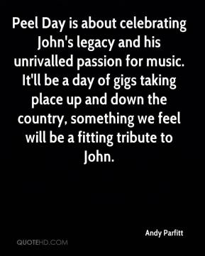 Andy Parfitt - Peel Day is about celebrating John's legacy and his unrivalled passion for music. It'll be a day of gigs taking place up and down the country, something we feel will be a fitting tribute to John.