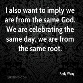 Andy Wang - I also want to imply we are from the same God. We are celebrating the same day, we are from the same root.