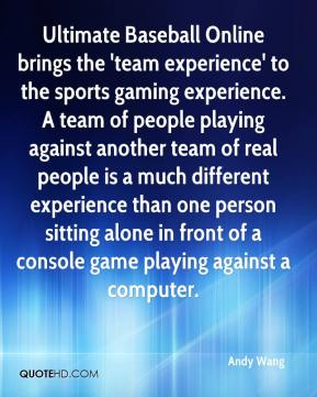 Andy Wang - Ultimate Baseball Online brings the 'team experience' to the sports gaming experience. A team of people playing against another team of real people is a much different experience than one person sitting alone in front of a console game playing against a computer.