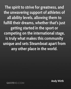 Andy Wirth - The spirit to strive for greatness, and the unwavering support of athletes of all ability levels, allowing them to fulfill their dreams, whether that's just getting started in the sport or competing on the international stage, is truly what makes this community unique and sets Steamboat apart from any other place in the world.