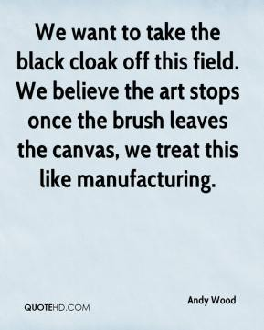 We want to take the black cloak off this field. We believe the art stops once the brush leaves the canvas, we treat this like manufacturing.
