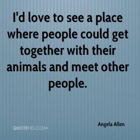 Angela Allen - I'd love to see a place where people could get together with their animals and meet other people.