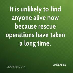Anil Shukla - It is unlikely to find anyone alive now because rescue operations have taken a long time.