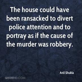 Anil Shukla - The house could have been ransacked to divert police attention and to portray as if the cause of the murder was robbery.