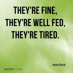 Anita David - They're fine, they're well fed, they're tired.