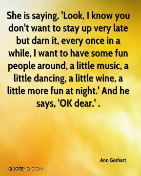 Ann Gerhart - She is saying, 'Look, I know you don't want to stay up very late but darn it, every once in a while, I want to have some fun people around, a little music, a little dancing, a little wine, a little more fun at night.' And he says, 'OK dear.' .