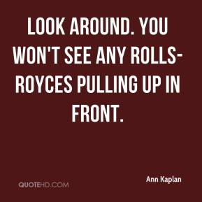 Ann Kaplan - Look around. You won't see any Rolls-Royces pulling up in front.