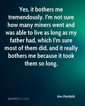 Ann Merideth - Yes, it bothers me tremendously. I'm not sure how many miners went and was able to live as long as my father had, which I'm sure most of them did, and it really bothers me because it took them so long.