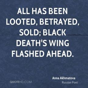 Anna Akhmatova - All has been looted, betrayed, sold; black death's wing flashed ahead.