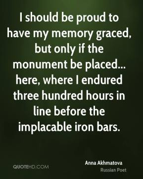 I should be proud to have my memory graced, but only if the monument be placed... here, where I endured three hundred hours in line before the implacable iron bars.