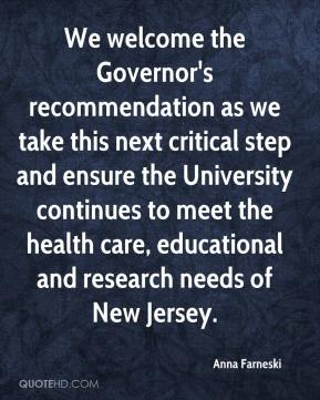 Anna Farneski - We welcome the Governor's recommendation as we take this next critical step and ensure the University continues to meet the health care, educational and research needs of New Jersey.