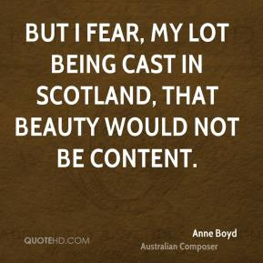 Anne Boyd - But I fear, my lot being cast in Scotland, that beauty would not be content.