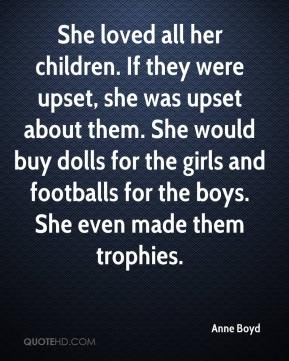 Anne Boyd - She loved all her children. If they were upset, she was upset about them. She would buy dolls for the girls and footballs for the boys. She even made them trophies.