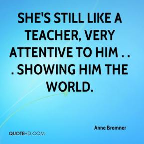 Anne Bremner - She's still like a teacher, very attentive to him . . . showing him the world.