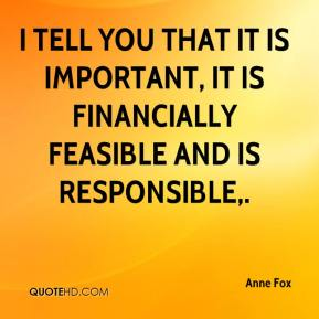 Anne Fox - I tell you that it is important, it is financially feasible and is responsible.