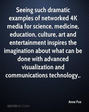 Anne Fox - Seeing such dramatic examples of networked 4K media for science, medicine, education, culture, art and entertainment inspires the imagination about what can be done with advanced visualization and communications technology.