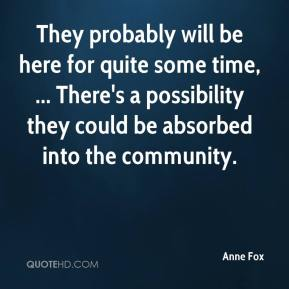 Anne Fox - They probably will be here for quite some time, ... There's a possibility they could be absorbed into the community.