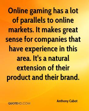 Anthony Cabot - Online gaming has a lot of parallels to online markets. It makes great sense for companies that have experience in this area. It's a natural extension of their product and their brand.