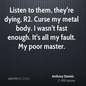Anthony Daniels - Listen to them, they're dying, R2. Curse my metal body. I wasn't fast enough. It's all my fault. My poor master.
