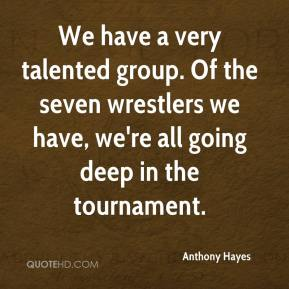 Anthony Hayes - We have a very talented group. Of the seven wrestlers we have, we're all going deep in the tournament.