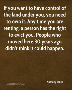 If you want to have control of the land under you, you need to own it. Any time you are renting, a person has the right to evict you. People who moved here 30 years ago didn't think it could happen.