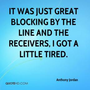 Anthony Jordan - It was just great blocking by the line and the receivers, I got a little tired.