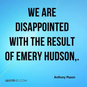 Anthony Mason - We are disappointed with the result of Emery Hudson.