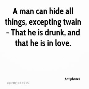 Antiphanes - A man can hide all things, excepting twain - That he is drunk, and that he is in love.