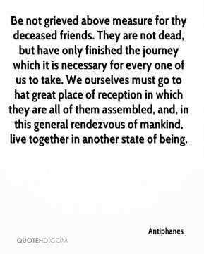 Antiphanes - Be not grieved above measure for thy deceased friends. They are not dead, but have only finished the journey which it is necessary for every one of us to take. We ourselves must go to hat great place of reception in which they are all of them assembled, and, in this general rendezvous of mankind, live together in another state of being.