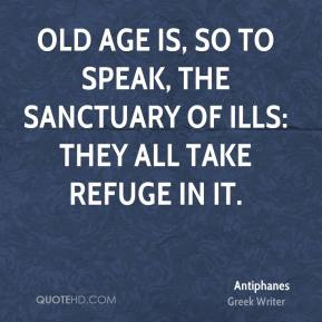 Old age is, so to speak, the sanctuary of ills: they all take refuge in it.