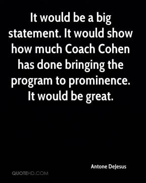 Antone DeJesus - It would be a big statement. It would show how much Coach Cohen has done bringing the program to prominence. It would be great.
