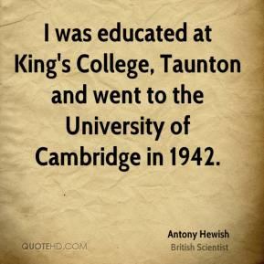 Antony Hewish - I was educated at King's College, Taunton and went to the University of Cambridge in 1942.