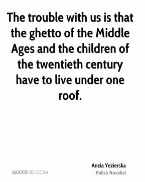 The trouble with us is that the ghetto of the Middle Ages and the children of the twentieth century have to live under one roof.