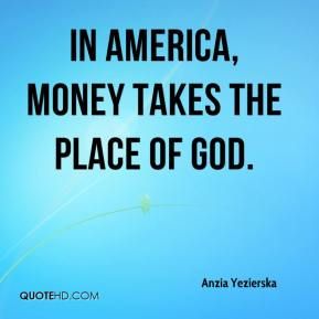 Anzia Yezierska - In America, money takes the place of God.
