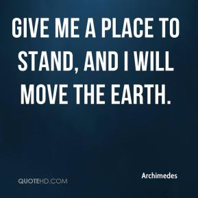 Give me a place to stand, and I will move the Earth.