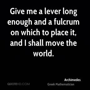 Archimedes - Give me a lever long enough and a fulcrum on which to place it, and I shall move the world.
