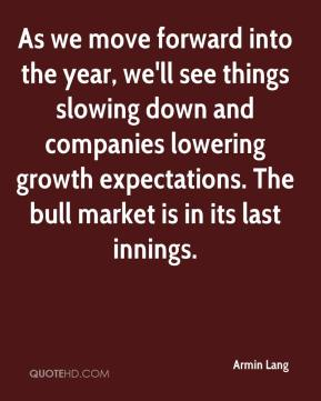 Armin Lang - As we move forward into the year, we'll see things slowing down and companies lowering growth expectations. The bull market is in its last innings.