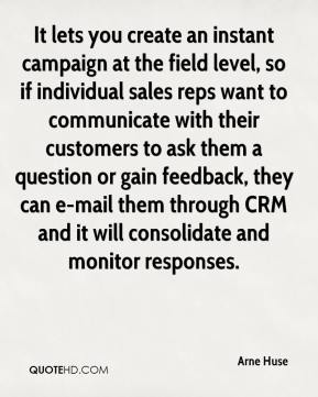 Arne Huse - It lets you create an instant campaign at the field level, so if individual sales reps want to communicate with their customers to ask them a question or gain feedback, they can e-mail them through CRM and it will consolidate and monitor responses.