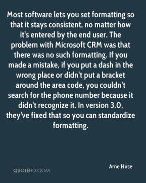 Arne Huse - Most software lets you set formatting so that it stays consistent, no matter how it's entered by the end user. The problem with Microsoft CRM was that there was no such formatting. If you made a mistake, if you put a dash in the wrong place or didn't put a bracket around the area code, you couldn't search for the phone number because it didn't recognize it. In version 3.0, they've fixed that so you can standardize formatting.
