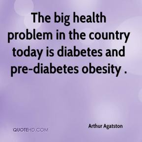 Arthur Agatston - The big health problem in the country today is diabetes and pre-diabetes obesity .