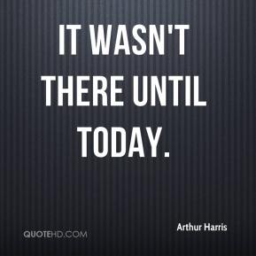 Arthur Harris - It wasn't there until today.
