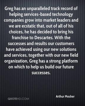 Arthur Mesher - Greg has an unparalleled track record of helping services-based technology companies grow into market leaders and we are ecstatic that, out of all of his choices, he has decided to bring his franchise to Descartes. With the successes and results our customers have achieved using our new solutions and services, together with our new field organization, Greg has a strong platform on which to help us build our future successes.