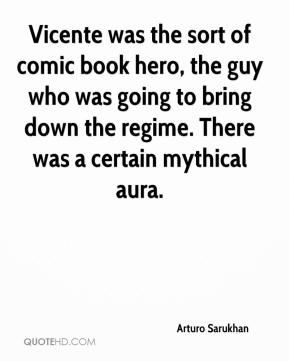 Arturo Sarukhan - Vicente was the sort of comic book hero, the guy who was going to bring down the regime. There was a certain mythical aura.