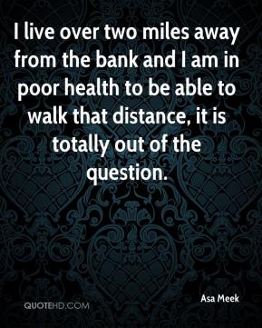 Asa Meek - I live over two miles away from the bank and I am in poor health to be able to walk that distance, it is totally out of the question.